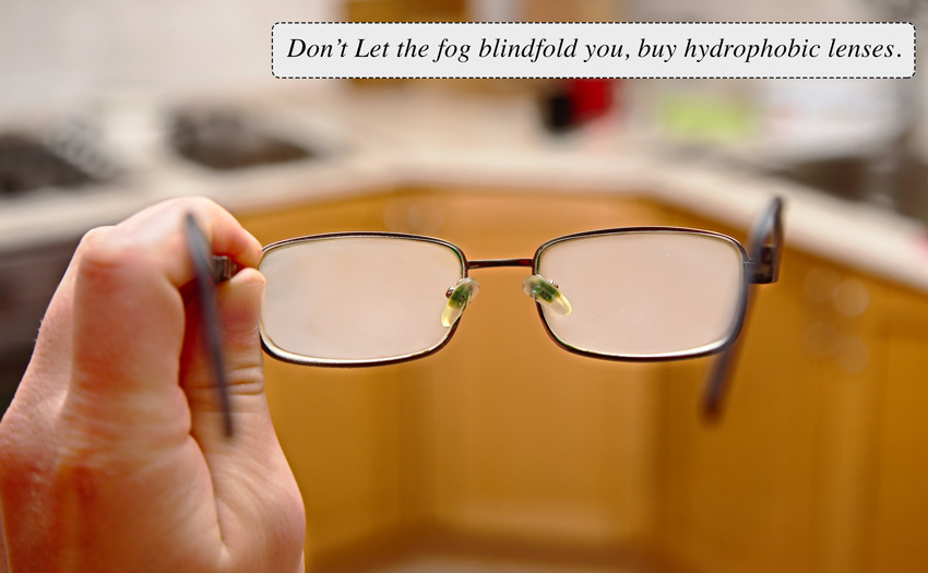 Don't let the fog blindfold you, get hydrophobic lenses.